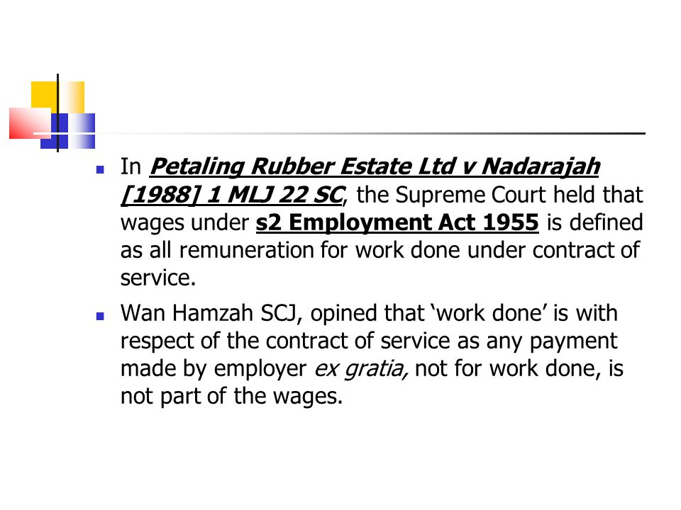 In Petaling Rubber Estate Ltd v Nadarajah [1988] 1 MLJ 22 SC, the Supreme Court held that wages under s2 Employment Act 1955 is defined as all remuneration for work done under contract of service.